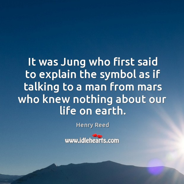 It was jung who first said to explain the symbol as if talking to a man from mars who knew nothing about our life on earth. Henry Reed Picture Quote