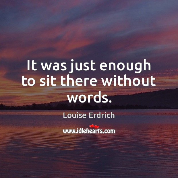 It was just enough to sit there without words. Louise Erdrich Picture Quote