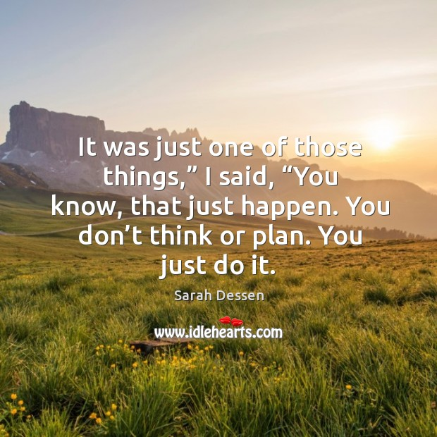 "It was just one of those things,"" I said, ""you know, that just happen. You don't think or plan. You just do it. Image"