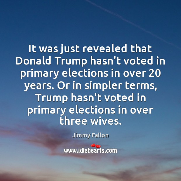 It was just revealed that Donald Trump hasn't voted in primary elections Jimmy Fallon Picture Quote
