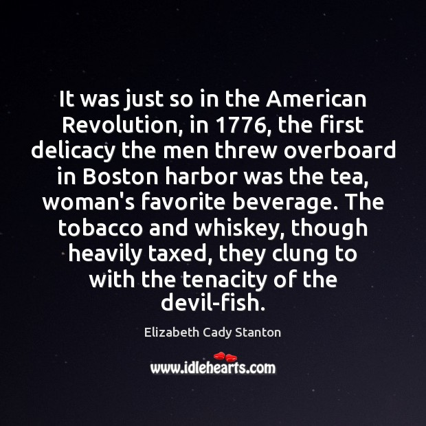 It was just so in the American Revolution, in 1776, the first delicacy Elizabeth Cady Stanton Picture Quote