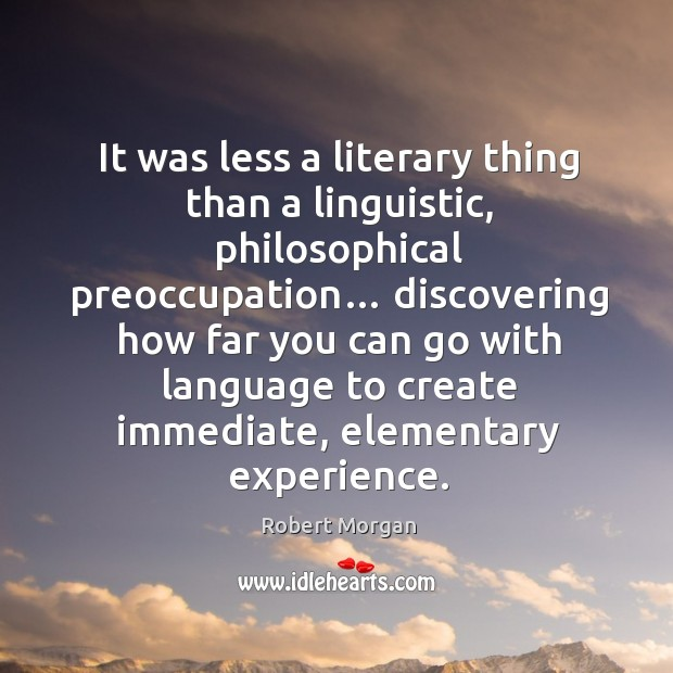 It was less a literary thing than a linguistic, philosophical preoccupation… Robert Morgan Picture Quote