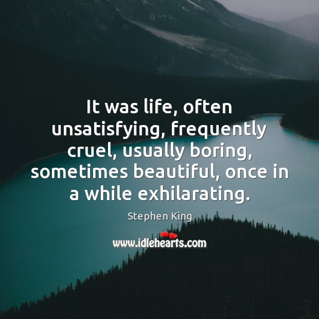 It was life, often unsatisfying, frequently cruel, usually boring, sometimes beautiful, once Image