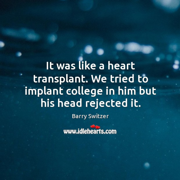Image, It was like a heart transplant. We tried to implant college in him but his head rejected it.