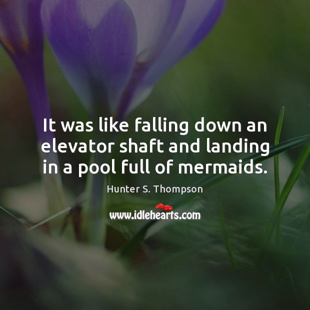 It was like falling down an elevator shaft and landing in a pool full of mermaids. Hunter S. Thompson Picture Quote