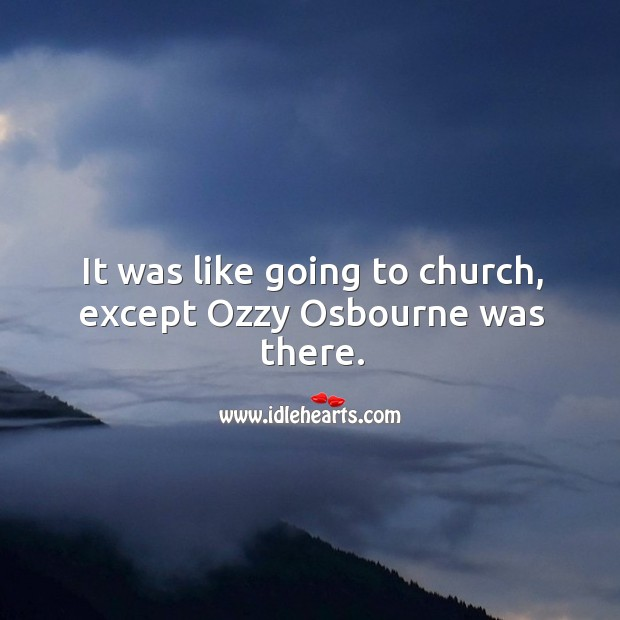 It was like going to church, except ozzy osbourne wourne was there. Image