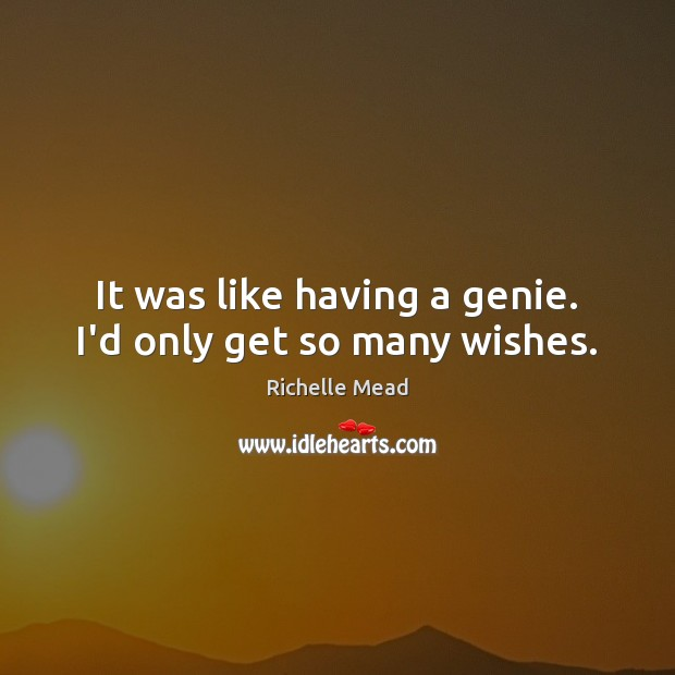 It was like having a genie. I'd only get so many wishes. Image