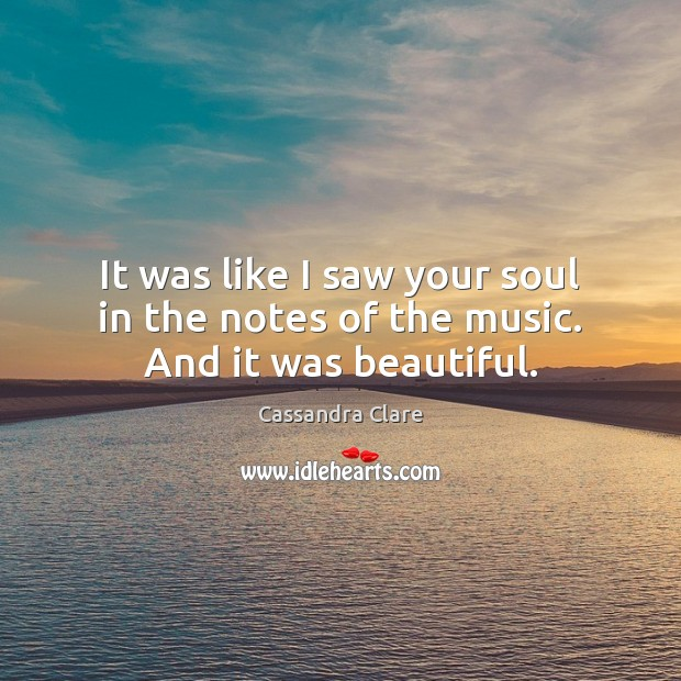 It was like I saw your soul in the notes of the music. And it was beautiful. Image