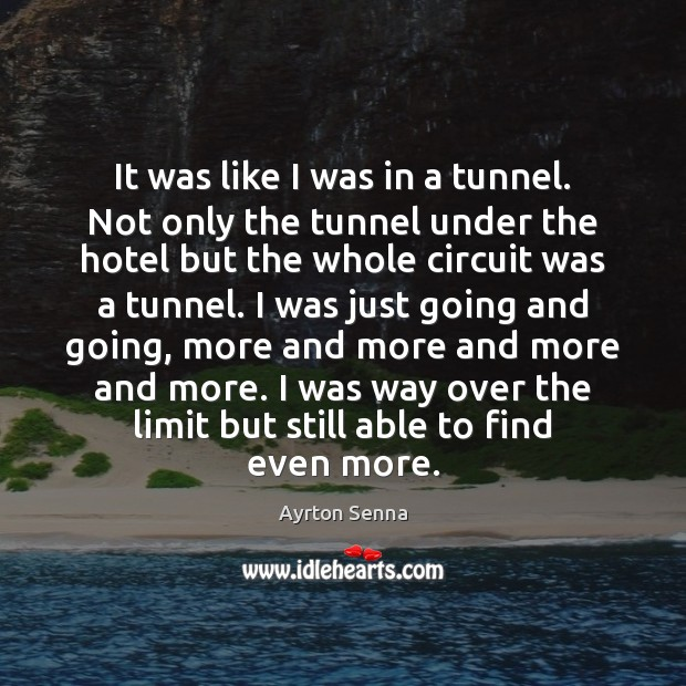It was like I was in a tunnel. Not only the tunnel Ayrton Senna Picture Quote