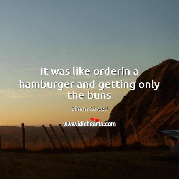 It was like orderin a hamburger and getting only the buns Simon Cowell Picture Quote