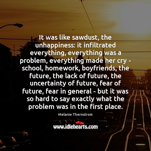 It was like sawdust, the unhappiness: it infiltrated everything, everything was a Melanie Thernstrom Picture Quote