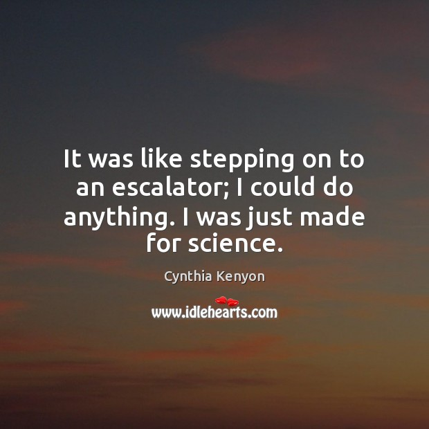 It was like stepping on to an escalator; I could do anything. I was just made for science. Image