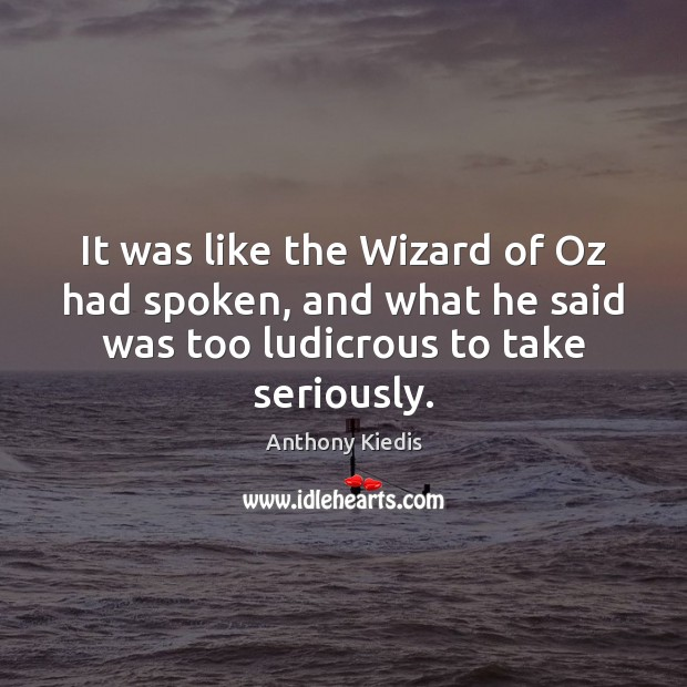 It was like the Wizard of Oz had spoken, and what he Anthony Kiedis Picture Quote
