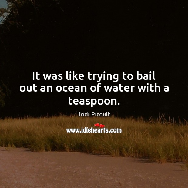 It was like trying to bail out an ocean of water with a teaspoon. Image