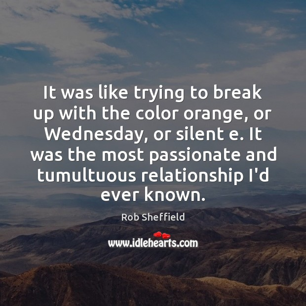 It was like trying to break up with the color orange, or Rob Sheffield Picture Quote