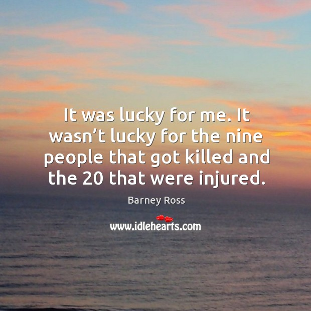 It was lucky for me. It wasn't lucky for the nine people that got killed and the 20 that were injured. Image