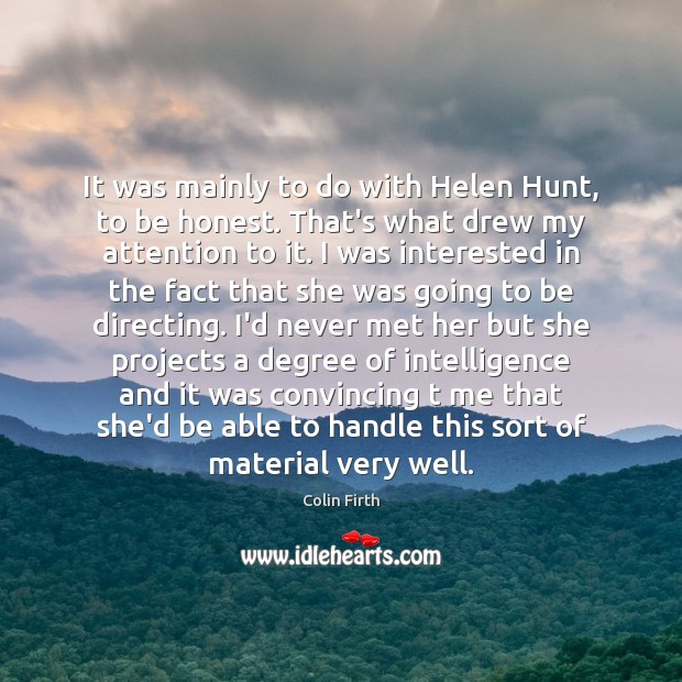 It was mainly to do with Helen Hunt, to be honest. That's Colin Firth Picture Quote