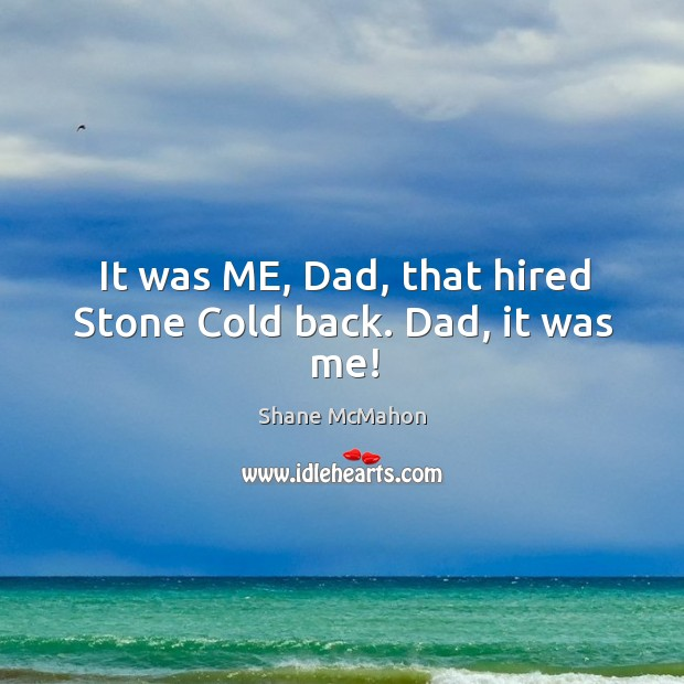 It was ME, Dad, that hired Stone Cold back. Dad, it was me! Image