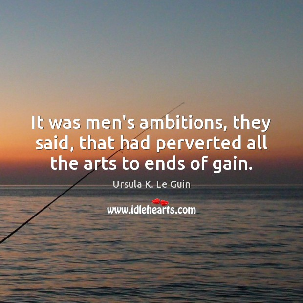 It was men's ambitions, they said, that had perverted all the arts to ends of gain. Image