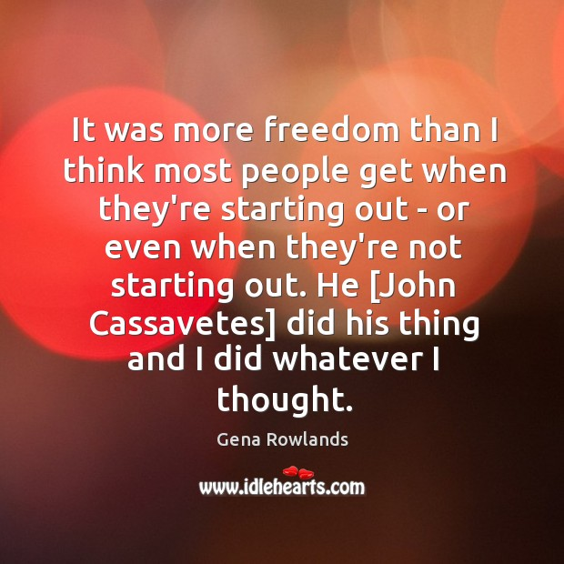 It was more freedom than I think most people get when they're Gena Rowlands Picture Quote