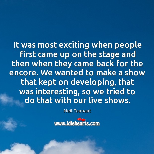 It was most exciting when people first came up on the stage and then when they came back for the encore. Neil Tennant Picture Quote
