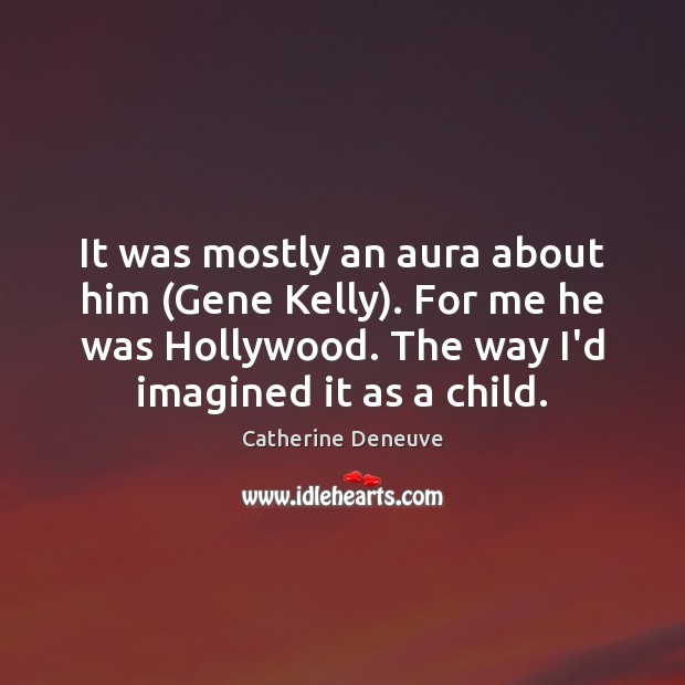 It was mostly an aura about him (Gene Kelly). For me he Catherine Deneuve Picture Quote