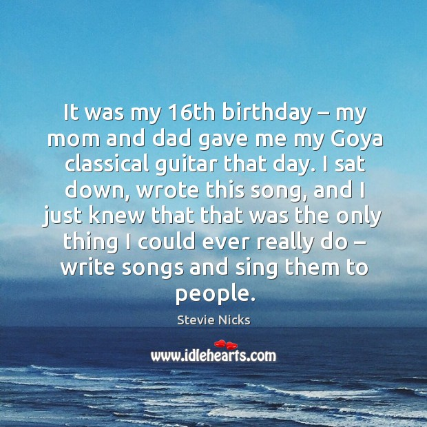 It was my 16th birthday – my mom and dad gave me my goya classical guitar that day. Image