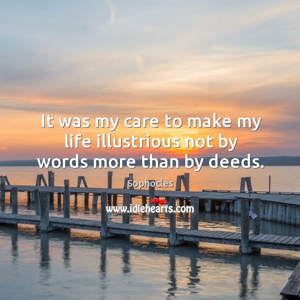 It was my care to make my life illustrious not by words more than by deeds. Image
