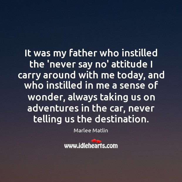 It was my father who instilled the 'never say no' attitude I Marlee Matlin Picture Quote