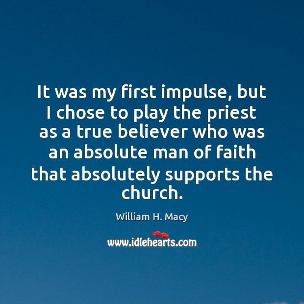William H. Macy Picture Quote image saying: It was my first impulse, but I chose to play the priest