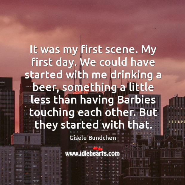 Image, It was my first scene. My first day. We could have started with me drinking a beer