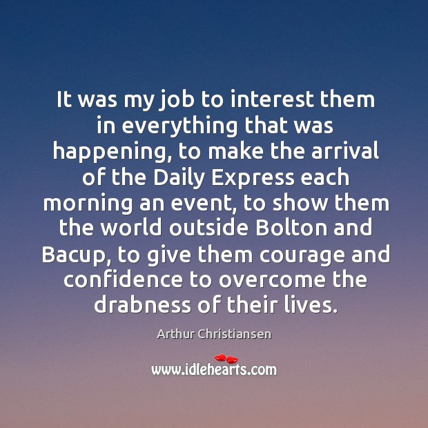 It was my job to interest them in everything that was happening, Arthur Christiansen Picture Quote