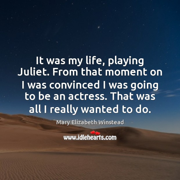 It was my life, playing Juliet. From that moment on I was Mary Elizabeth Winstead Picture Quote