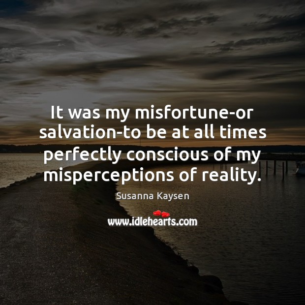 It was my misfortune-or salvation-to be at all times perfectly conscious of Susanna Kaysen Picture Quote