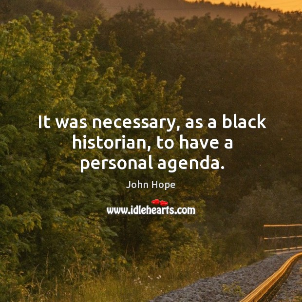 It was necessary, as a black historian, to have a personal agenda. Image