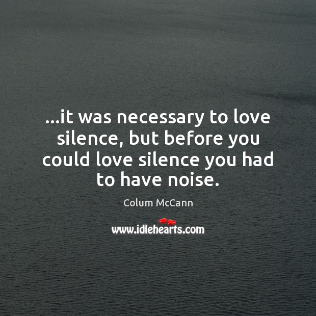 …it was necessary to love silence, but before you could love silence Image