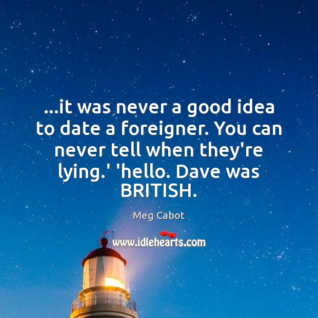 …it was never a good idea to date a foreigner. You can Meg Cabot Picture Quote