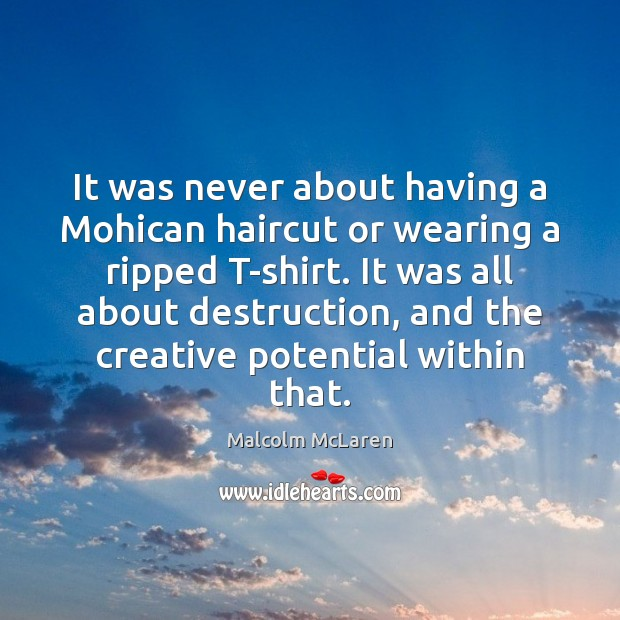 It was never about having a Mohican haircut or wearing a ripped Malcolm McLaren Picture Quote