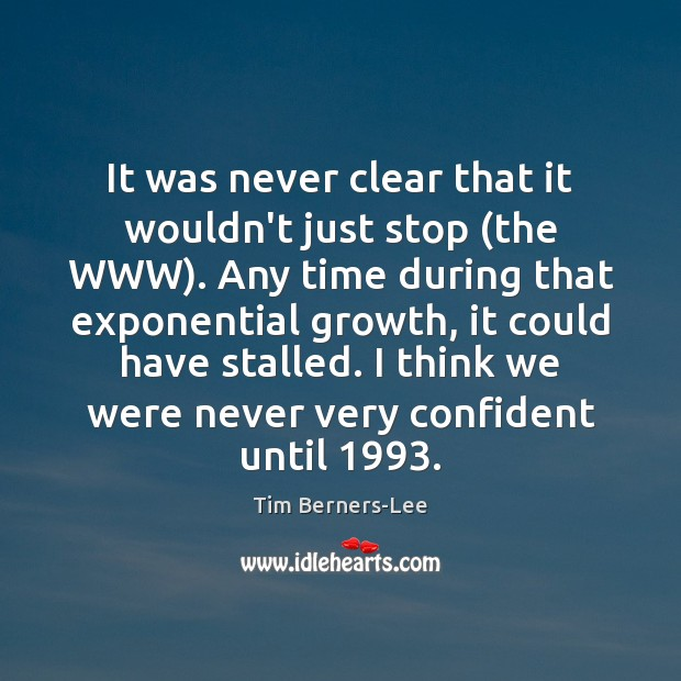 It was never clear that it wouldn't just stop (the WWW). Any Tim Berners-Lee Picture Quote