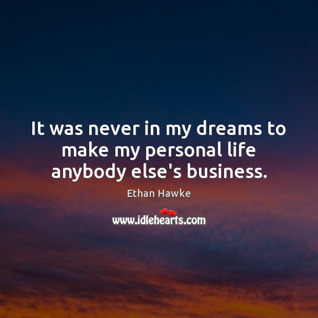 It was never in my dreams to make my personal life anybody else's business. Ethan Hawke Picture Quote