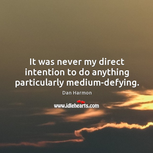 It was never my direct intention to do anything particularly medium-defying. Dan Harmon Picture Quote