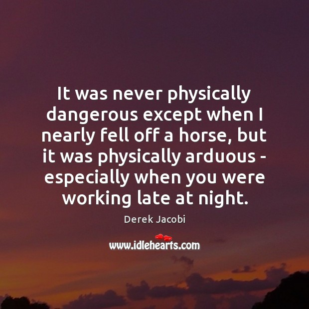 It was never physically dangerous except when I nearly fell off a Image