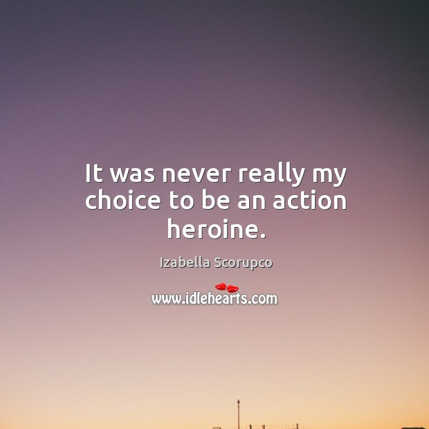 It was never really my choice to be an action heroine. Image