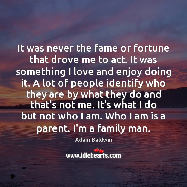 Image, It was never the fame or fortune that drove me to act.