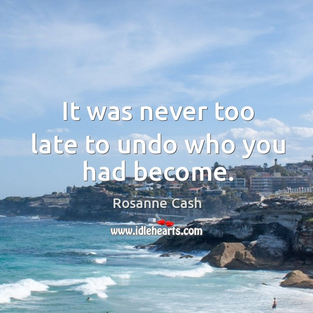 It was never too late to undo who you had become. Rosanne Cash Picture Quote