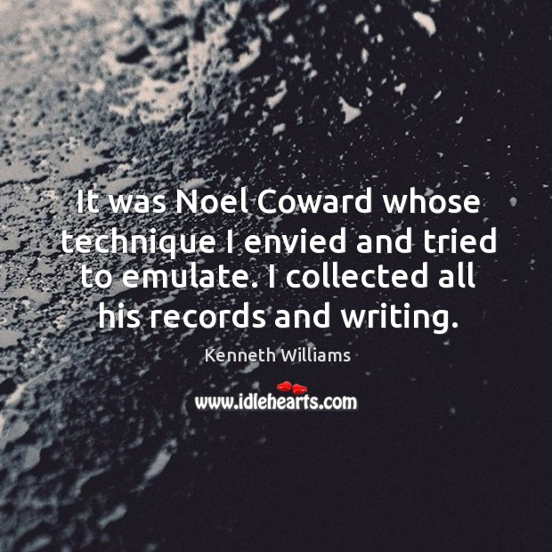It was noel coward whose technique I envied and tried to emulate. I collected all his records and writing. Image