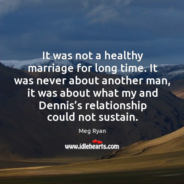 It was not a healthy marriage for long time. It was never about another man. Image