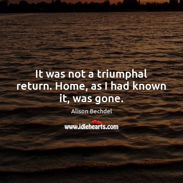 It was not a triumphal return. Home, as I had known it, was gone. Alison Bechdel Picture Quote