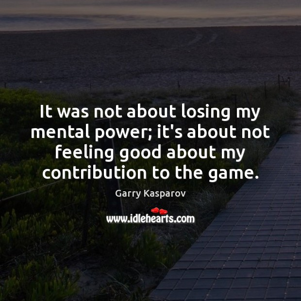 It was not about losing my mental power; it's about not feeling Garry Kasparov Picture Quote