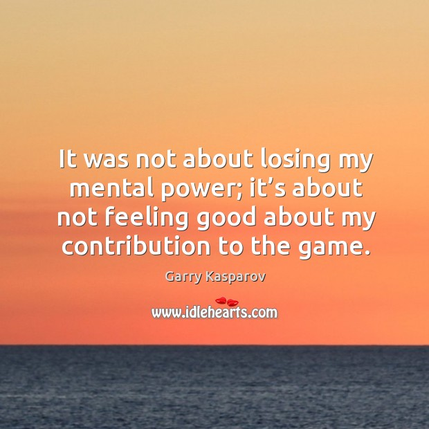 It was not about losing my mental power; it's about not feeling good about my contribution to the game. Image